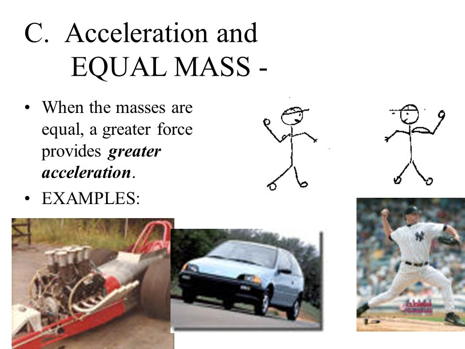 B. Acceleration and EQUAL FORCE - When the forces are equal, less massive objects accelerate faster than more massive ones. EXAMPLES: