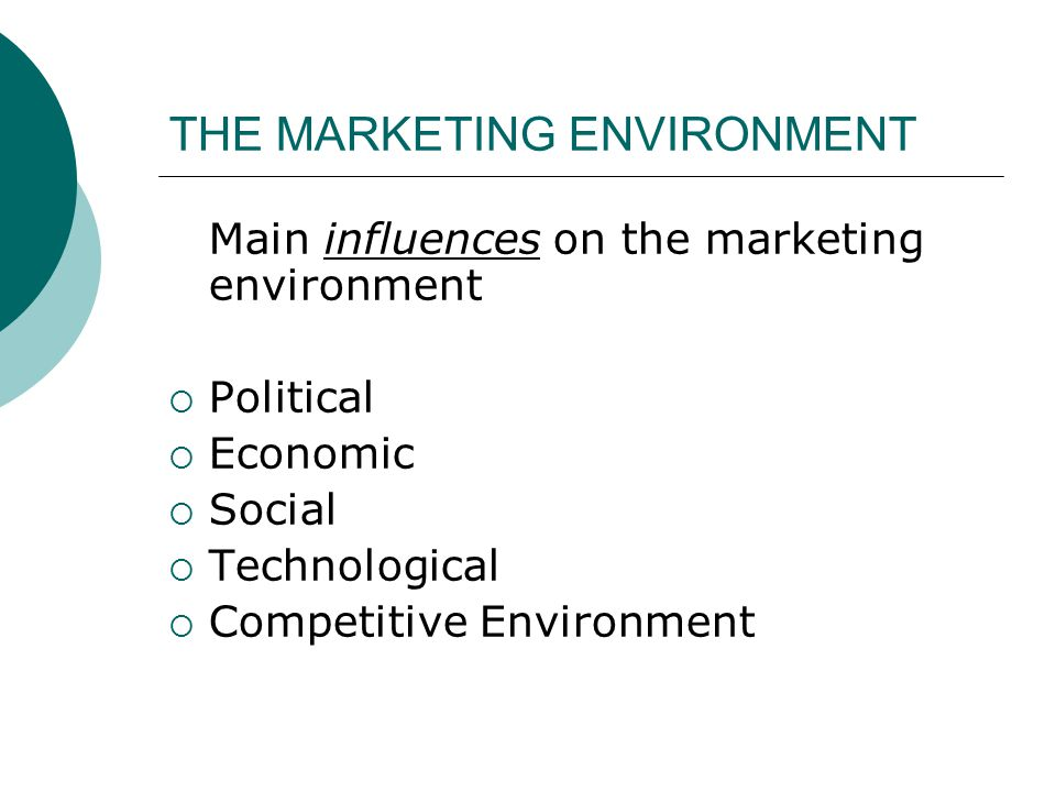 THE MARKETING ENVIRONMENT Main influences on the marketing environment  Political  Economic  Social  Technological  Competitive Environment