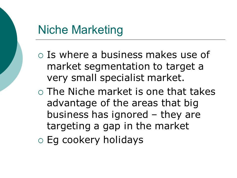 Niche Marketing  Is where a business makes use of market segmentation to target a very small specialist market.  The Niche market is one that takes