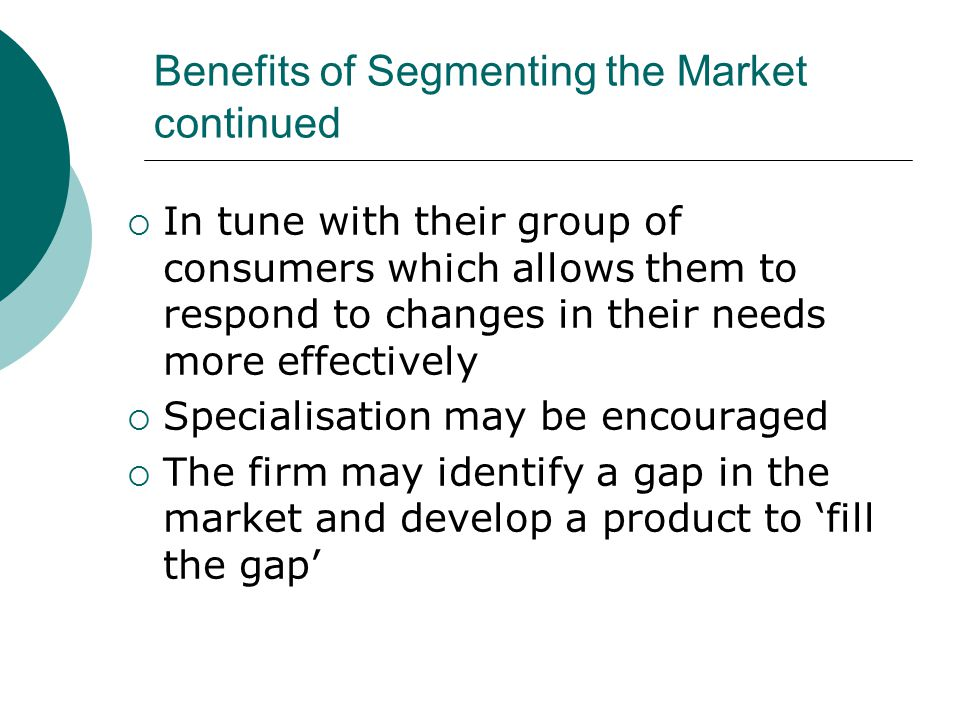 Benefits of Segmenting the Market continued  In tune with their group of consumers which allows them to respond to changes in their needs more effect