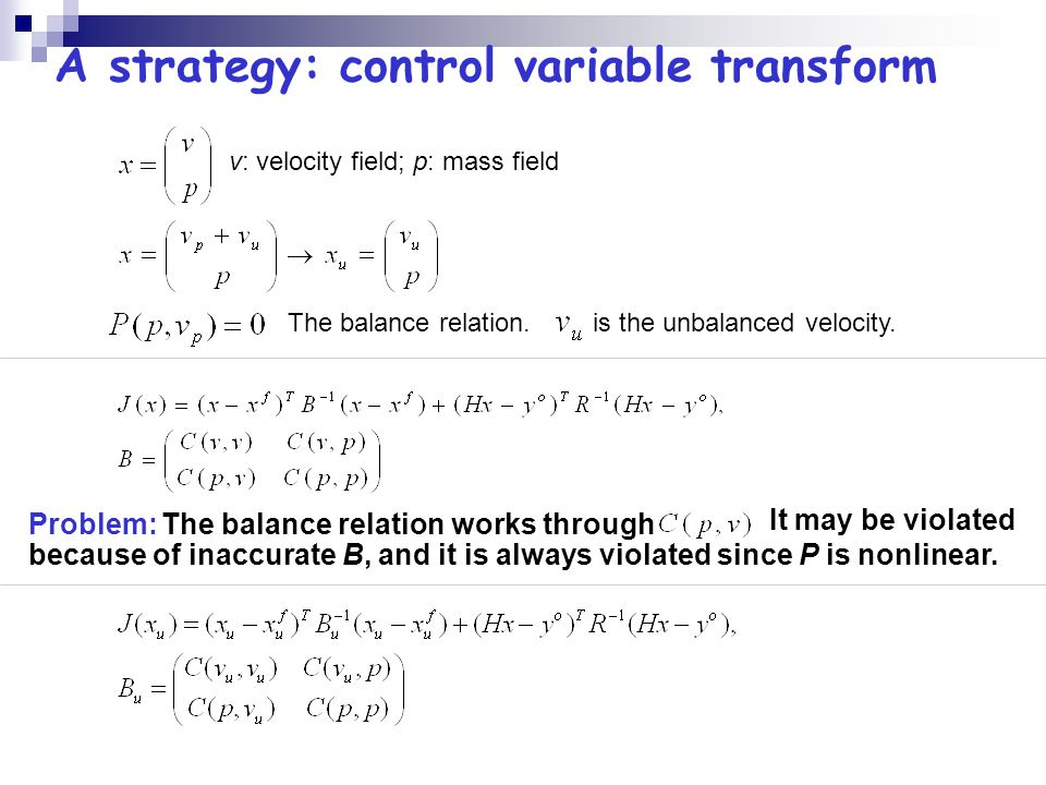 A strategy: control variable transform v: velocity field; p: mass field Problem: The balance relation works through It may be violated because of inaccurate B, and it is always violated since P is nonlinear.