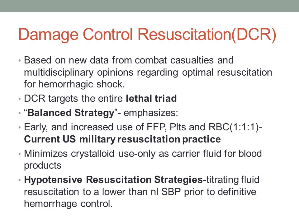 Damage Control Resuscitation(DCR) Based on new data from combat casualties and multidisciplinary opinions regarding optimal resuscitation for hemorrha