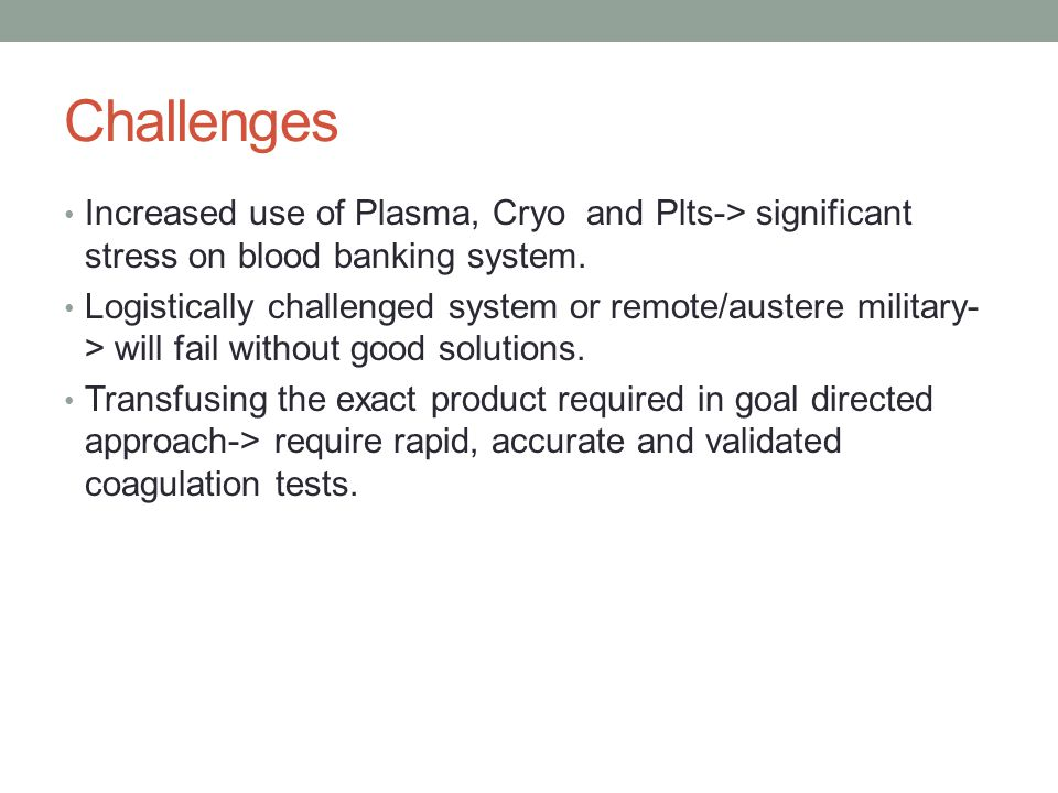 Challenges Increased use of Plasma, Cryo and Plts-> significant stress on blood banking system. Logistically challenged system or remote/austere milit