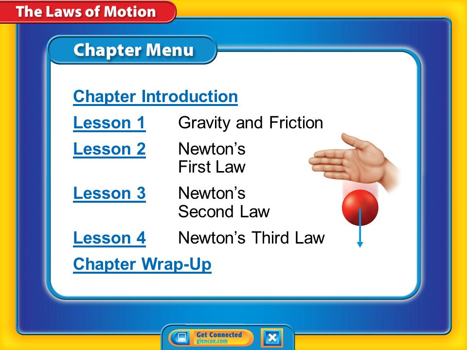 Chapter Menu Chapter Introduction Lesson 1Lesson 1Gravity and Friction Lesson 2Lesson 2Newton's First Law Lesson 3Lesson 3Newton's Second Law Lesson 4Lesson 4Newton's Third Law Chapter Wrap-Up