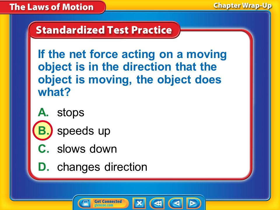 Chapter Review – STP4 A.stops B.speeds up C.slows down D.changes direction If the net force acting on a moving object is in the direction that the object is moving, the object does what?