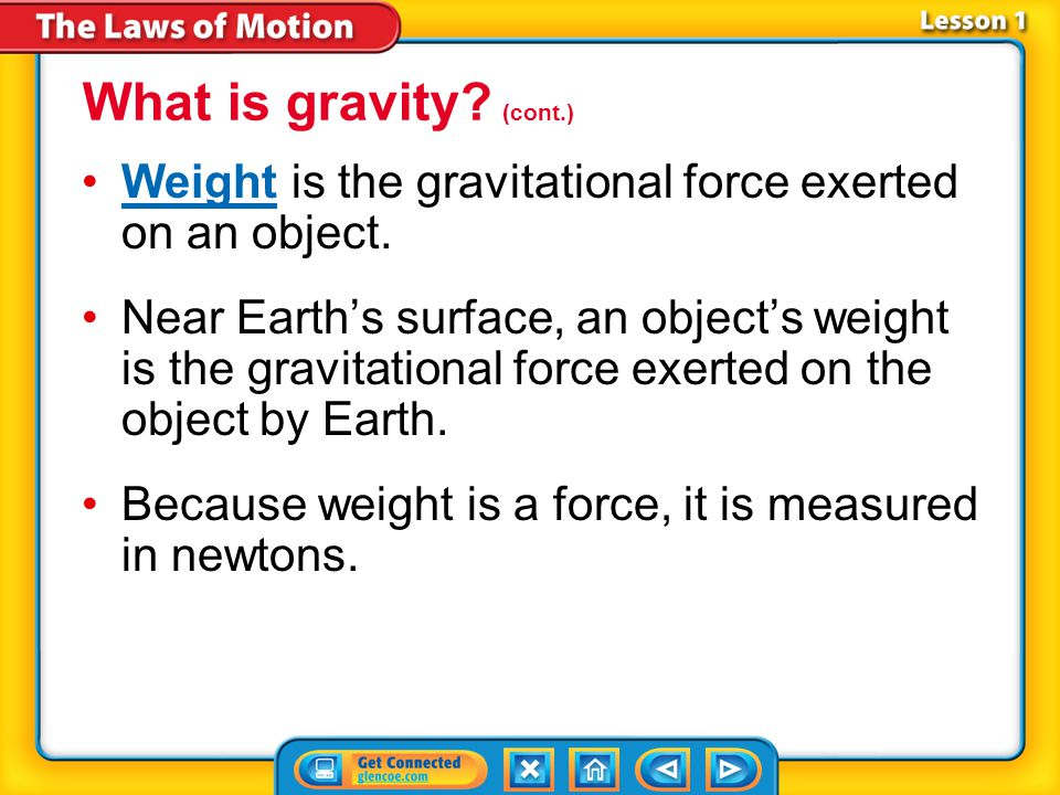 Lesson 1-2 Weight is the gravitational force exerted on an object.Weight Near Earth's surface, an object's weight is the gravitational force exerted on the object by Earth.