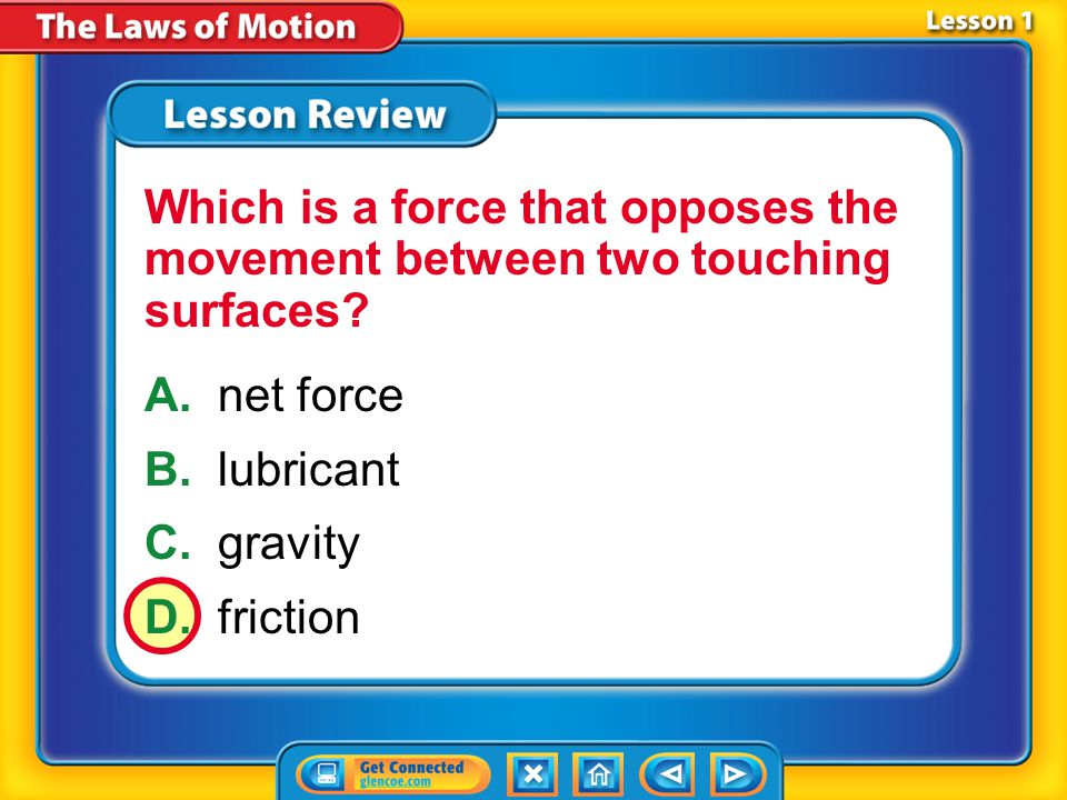 Lesson 1 – LR3 A.net force B.lubricant C.gravity D.friction Which is a force that opposes the movement between two touching surfaces?