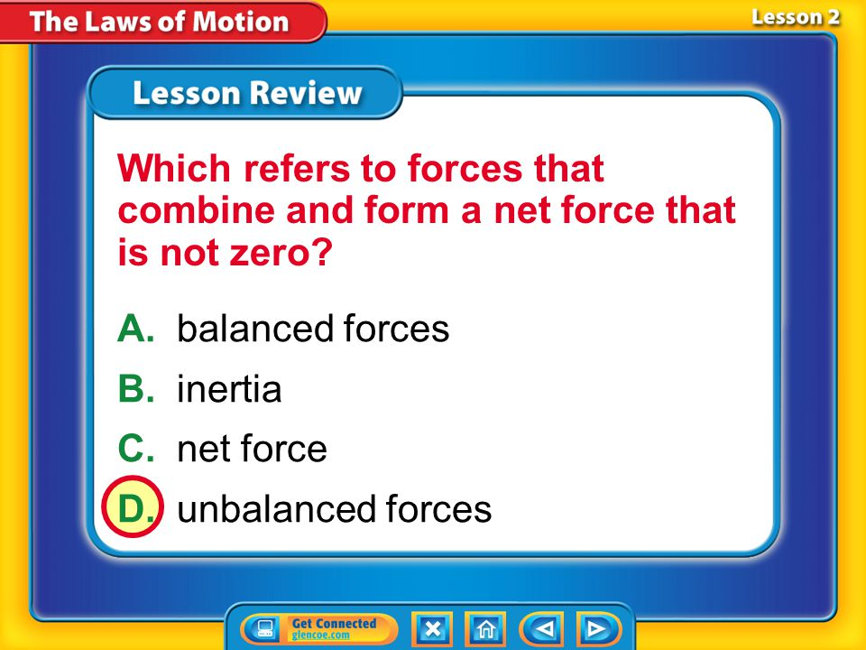 Lesson 2 – LR1 A.balanced forces B.inertia C.net force D.unbalanced forces Which refers to forces that combine and form a net force that is not zero?
