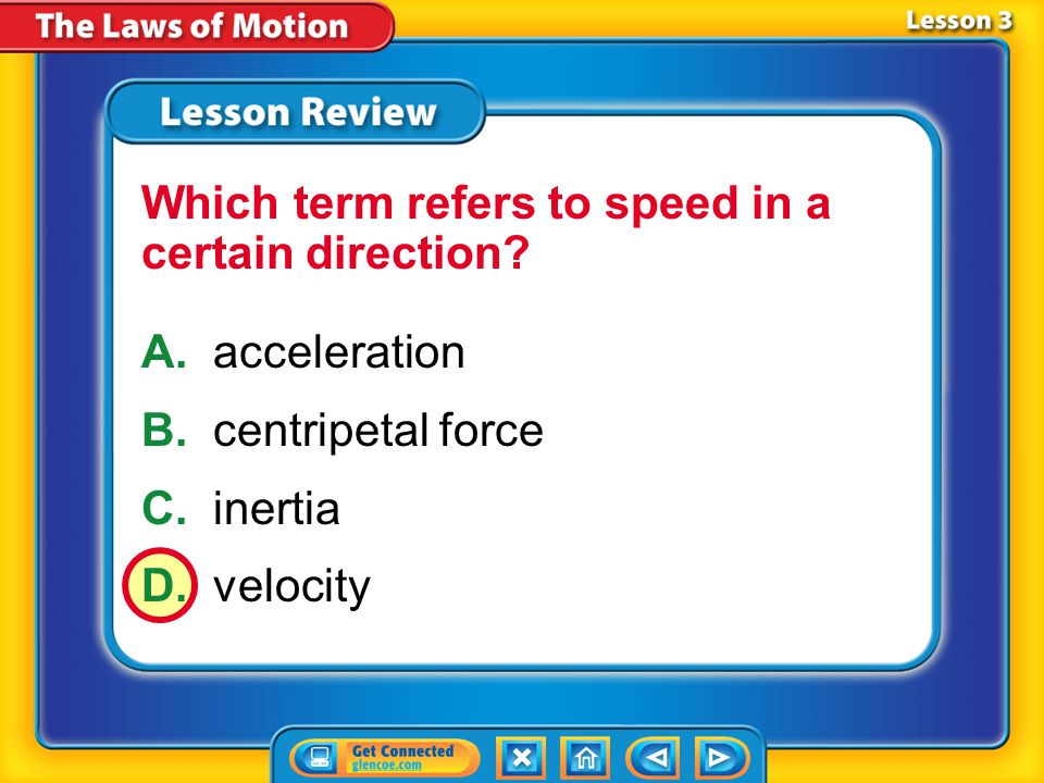 Lesson 3 – LR1 A.acceleration B.centripetal force C.inertia D.velocity Which term refers to speed in a certain direction?