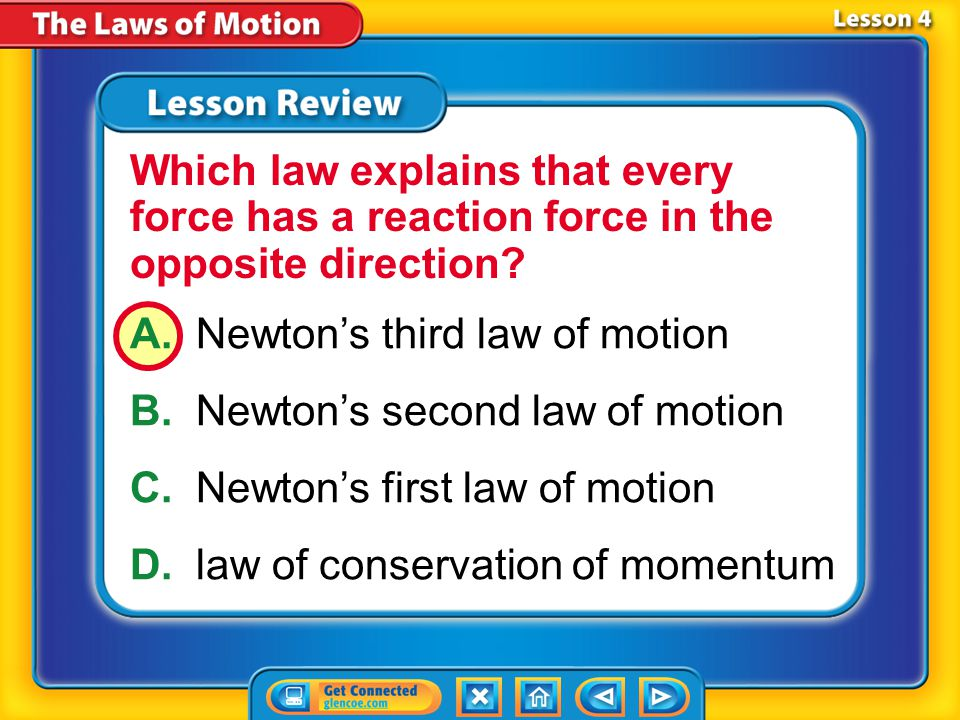 Lesson 4 – LR1 A.Newton's third law of motion B.Newton's second law of motion C.Newton's first law of motion D.law of conservation of momentum Which law explains that every force has a reaction force in the opposite direction?
