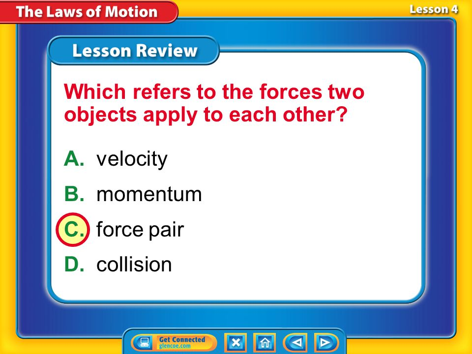 Lesson 4 – LR3 A.velocity B.momentum C.force pair D.collision Which refers to the forces two objects apply to each other?