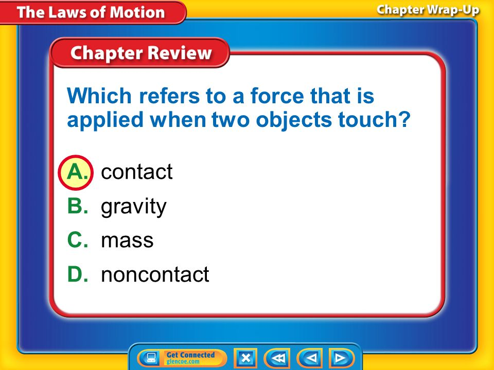 Chapter Review – MC2 A.contact B.gravity C.mass D.noncontact Which refers to a force that is applied when two objects touch?