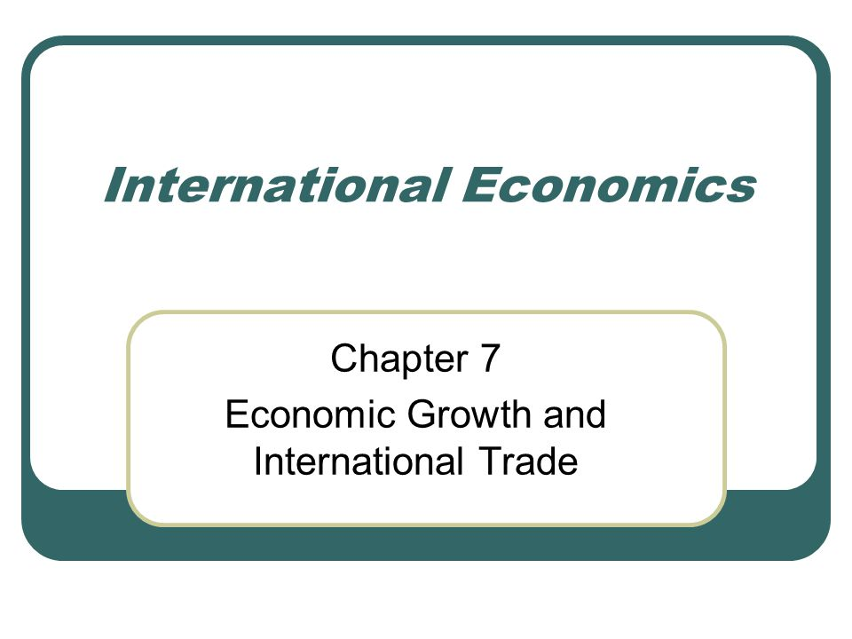 International Economics Chapter 7 Economic Growth and International Trade