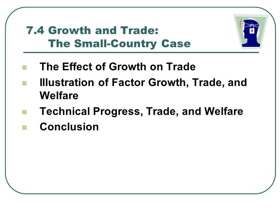 7.4 Growth and Trade: The Small-Country Case The Effect of Growth on Trade Illustration of Factor Growth, Trade, and Welfare Technical Progress, Trade