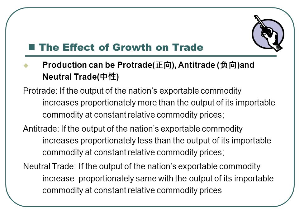 The Effect of Growth on Trade  Production can be Protrade( 正向 ), Antitrade ( 负向 )and Neutral Trade( 中性 ) Protrade: If the output of the nation's expo