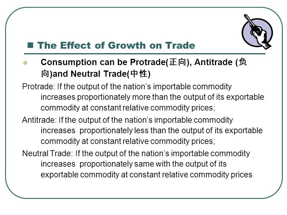 The Effect of Growth on Trade  Consumption can be Protrade( 正向 ), Antitrade ( 负 向 )and Neutral Trade( 中性 ) Protrade: If the output of the nation's im