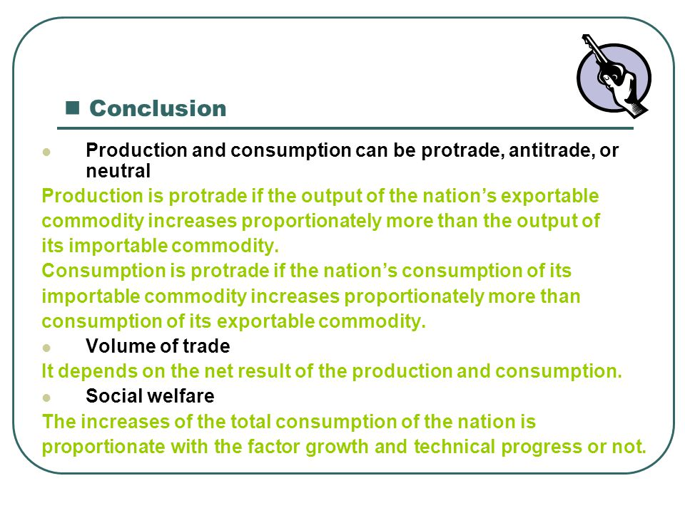 Conclusion Production and consumption can be protrade, antitrade, or neutral Production is protrade if the output of the nation's exportable commodity