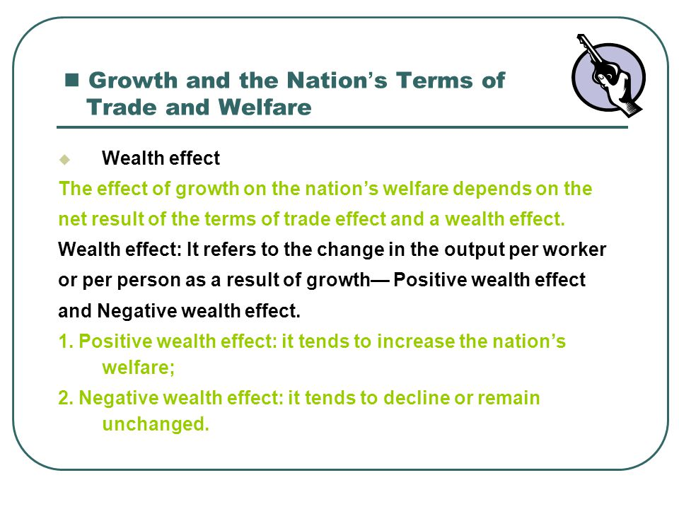 Growth and the Nation ' s Terms of Trade and Welfare  Wealth effect The effect of growth on the nation's welfare depends on the net result of the ter