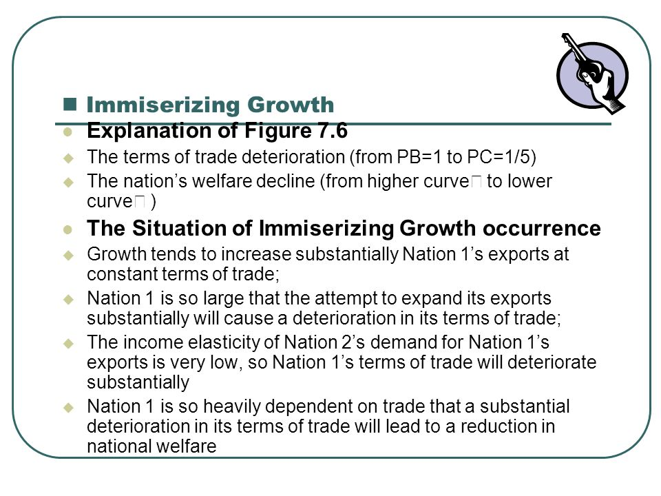 Immiserizing Growth Explanation of Figure 7.6  The terms of trade deterioration (from PB=1 to PC=1/5)  The nation's welfare decline (from higher cur