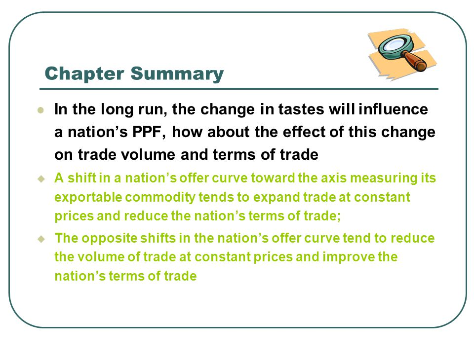 Chapter Summary In the long run, the change in tastes will influence a nation's PPF, how about the effect of this change on trade volume and terms of