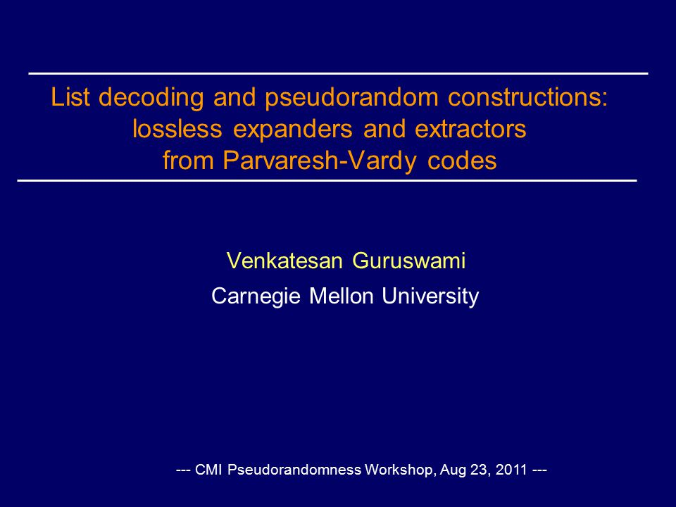 List decoding and pseudorandom constructions: lossless expanders and extractors from Parvaresh-Vardy codes Venkatesan Guruswami Carnegie Mellon University --- CMI Pseudorandomness Workshop, Aug 23, 2011 ---