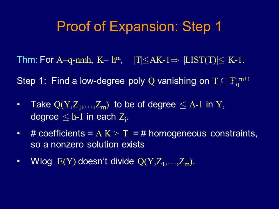 Proof of Expansion: Step 1 Thm: For A=q-nmh, K= h m, |T| · AK-1 ) |LIST(T)| · K-1. Step 1: Find a low-degree poly Q vanishing on T µ F q m+1 Take Q(Y,