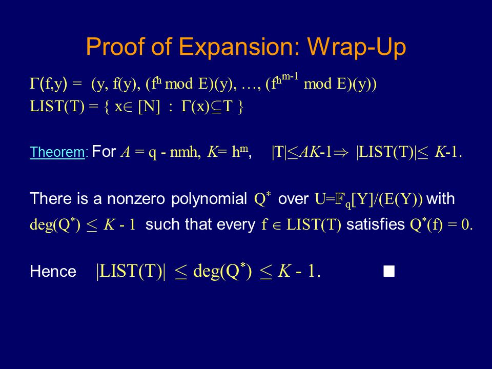 Proof of Expansion: Wrap-Up  ( f,y ) = (y, f(y), (f h mod E)(y), …, (f h m-1 mod E)(y)) LIST(T) = { x 2 [N] :  (x) µ T } Theorem: For A = q - nmh, K= h m, |T| · AK-1 ) |LIST(T)| · K-1.