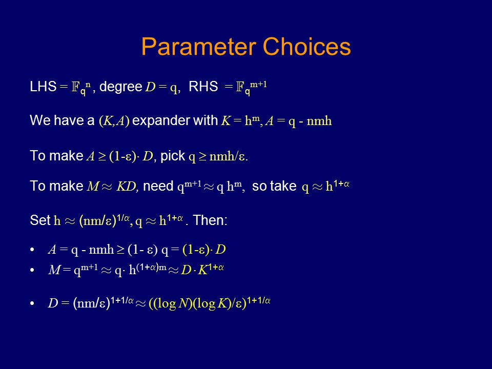 Parameter Choices LHS = F q n, degree D = q, RHS = F q m+1 We have a (K,A) expander with K = h m, A = q - nmh To make A  (1-  ) ¢ D, pick q  nmh/ .