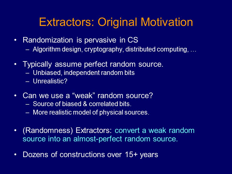 Extractors: Original Motivation Randomization is pervasive in CS –Algorithm design, cryptography, distributed computing, … Typically assume perfect random source.