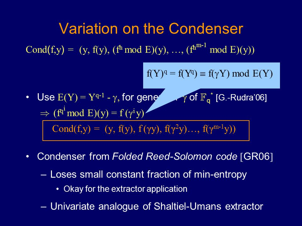 Variation on the Condenser Cond ( f,y ) = (y, f(y), (f h mod E)(y), …, (f h m-1 mod E)(y)) Use E(Y) = Y q-1 - , for generator  of F q * [G.-Rudra'06] ) (f q i mod E)(y) = f (  i y) Cond(f,y) = (y, f(y), f (γy), f(γ 2 y)…, f(γ m-1 y)) Condenser from Folded Reed-Solomon code [ GR06 ] –Loses small constant fraction of min-entropy Okay for the extractor application –Univariate analogue of Shaltiel-Umans extractor f(Y) q = f(Y q )  f(  Y) mod E(Y)