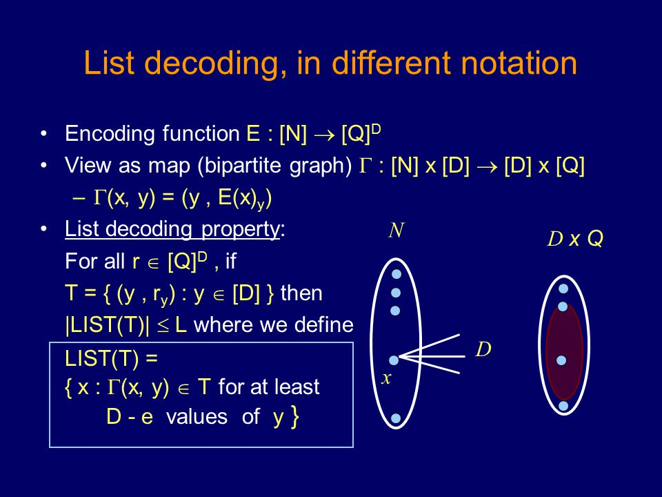 List decoding, in different notation Encoding function E : [N]  [Q] D View as map (bipartite graph)  : [N] x [D]  [D] x [Q] –  (x, y) = (y, E(x) y ) List decoding property: For all r  [Q] D, if T = { (y, r y ) : y  [D] } then |LIST(T)|  L where we define LIST(T) = { x :  (x, y)  T for at least D - e values of y } N D D x Q x