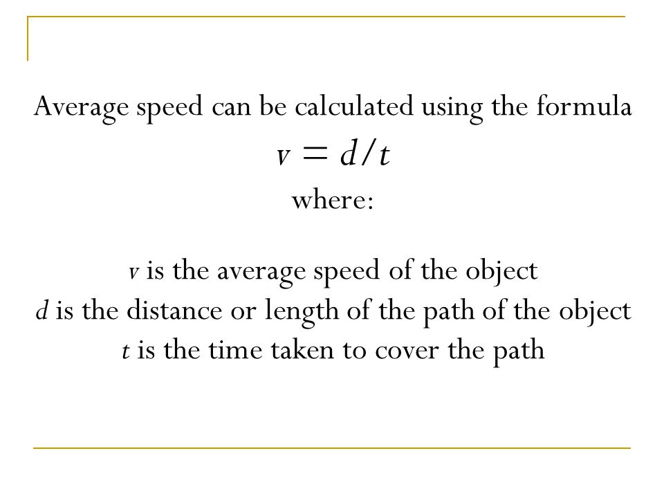 Speed can be calculated by dividing the distance the object travels by the amount of time it takes to travel that distance.