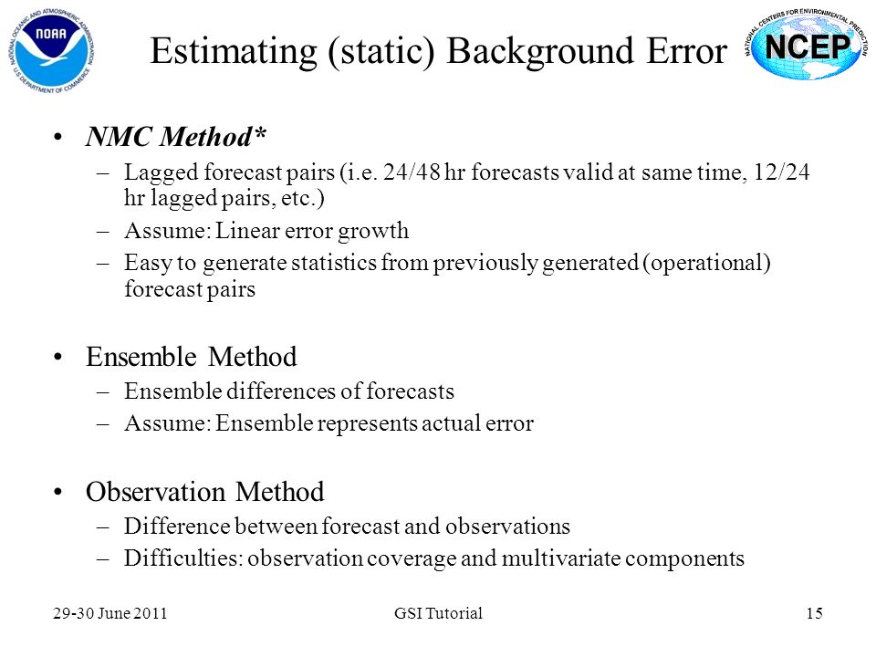 Estimating (static) Background Error 29-30 June 2011GSI Tutorial15 NMC Method* –Lagged forecast pairs (i.e. 24/48 hr forecasts valid at same time, 12/