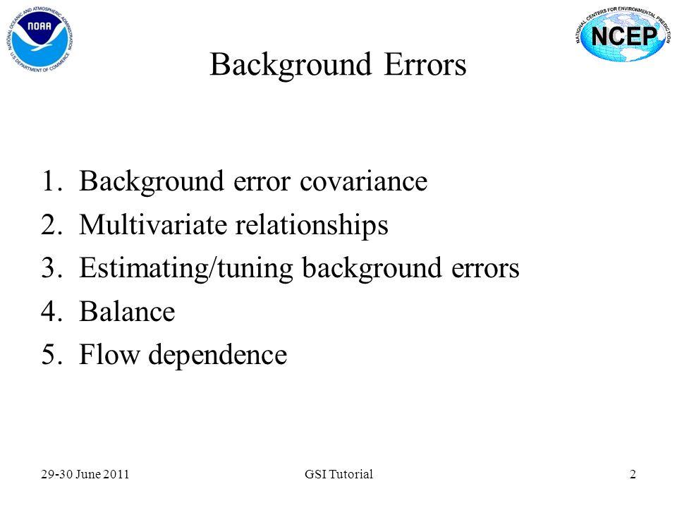 Background Errors 1.Background error covariance 2.Multivariate relationships 3.Estimating/tuning background errors 4.Balance 5.Flow dependence 29-30 J