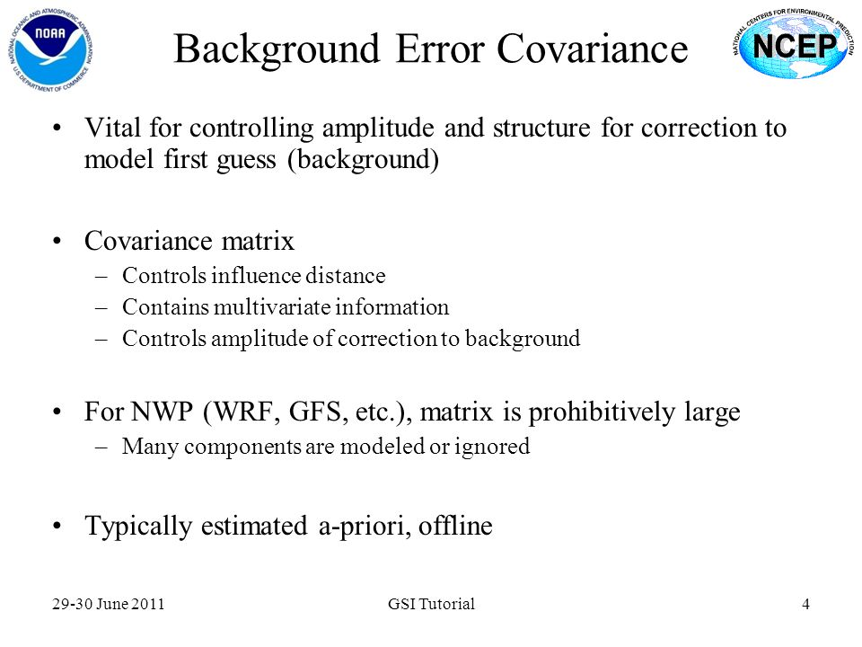 Background Error Covariance 29-30 June 2011GSI Tutorial4 Vital for controlling amplitude and structure for correction to model first guess (background