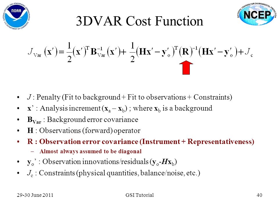 3DVAR Cost Function 29-30 June 2011GSI Tutorial40 J : Penalty (Fit to background + Fit to observations + Constraints) x' : Analysis increment (x a – x