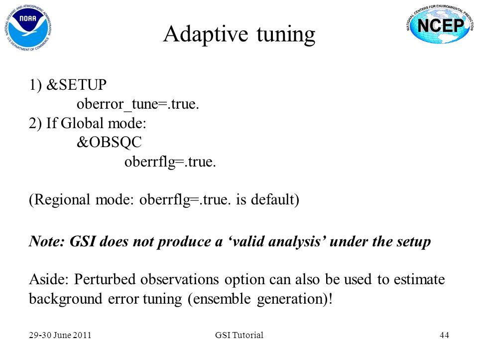 Adaptive tuning 29-30 June 2011GSI Tutorial44 1) &SETUP oberror_tune=.true. 2) If Global mode: &OBSQC oberrflg=.true. (Regional mode: oberrflg=.true.