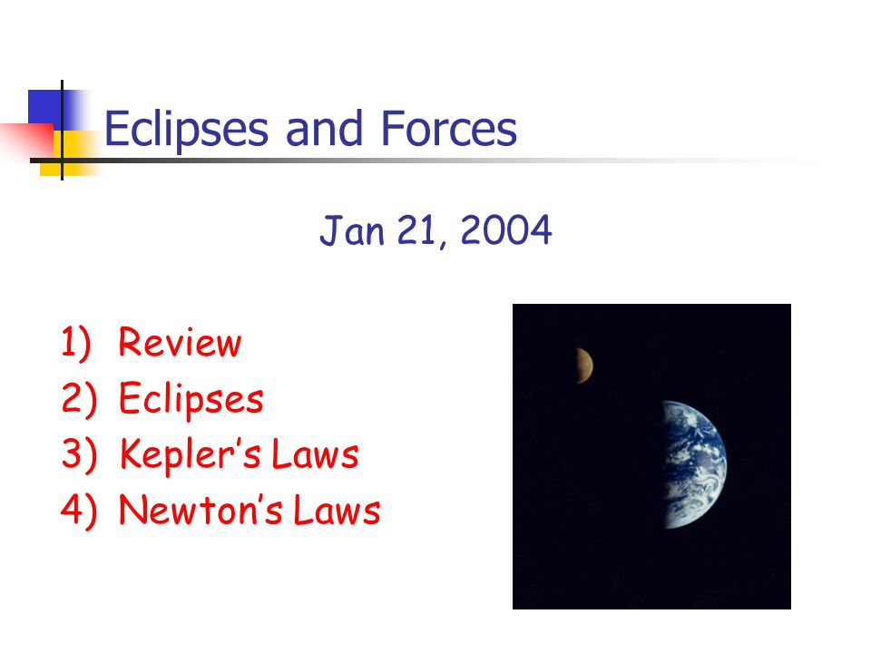 Eclipses and Forces Jan 21, 2004 1)Review 2)Eclipses 3)Kepler's Laws 4)Newton's Laws