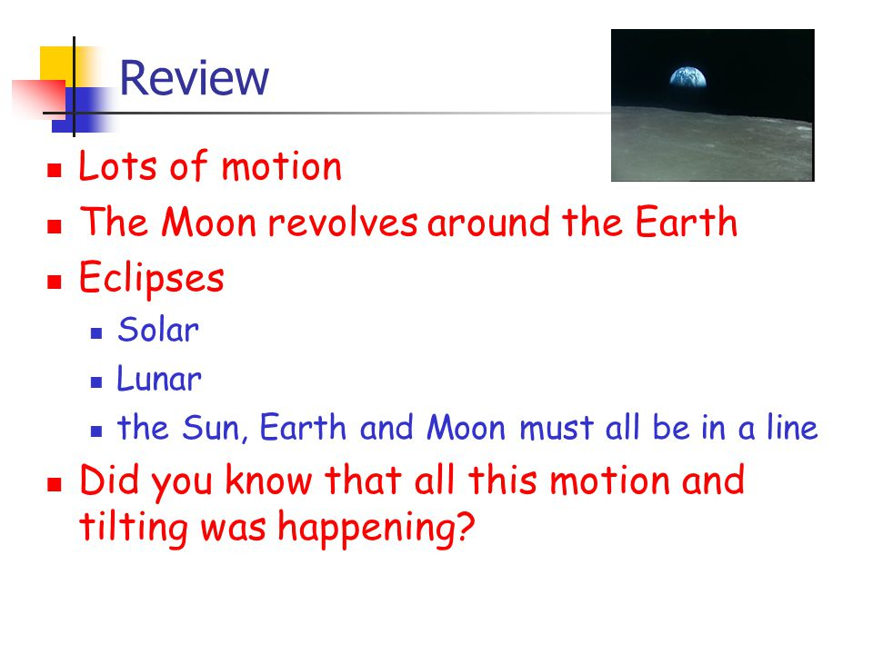 Review Lots of motion The Moon revolves around the Earth Eclipses Solar Lunar the Sun, Earth and Moon must all be in a line Did you know that all this motion and tilting was happening?