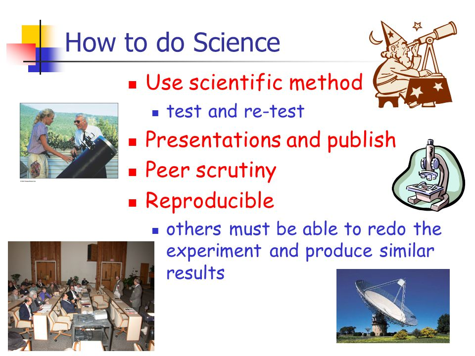 How to do Science Use scientific method test and re-test Presentations and publish Peer scrutiny Reproducible others must be able to redo the experiment and produce similar results