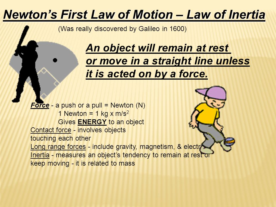 Newton's First Law of Motion – Law of Inertia (Was really discovered by Galileo in 1600) An object will remain at rest or move in a straight line unless it is acted on by a force.