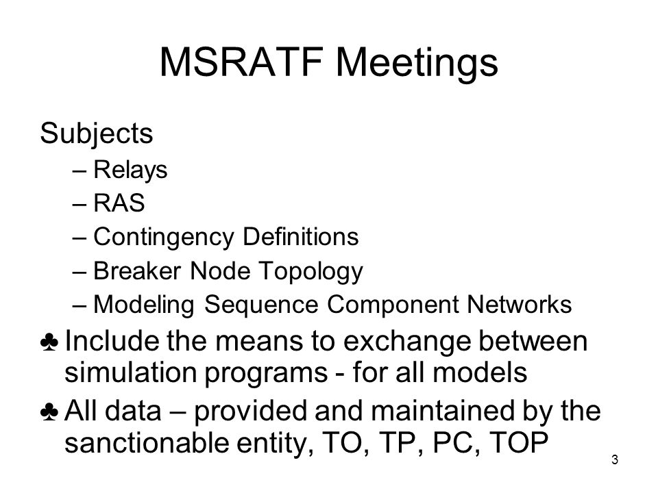3 MSRATF Meetings Subjects –Relays –RAS –Contingency Definitions –Breaker Node Topology –Modeling Sequence Component Networks ♣Include the means to exchange between simulation programs - for all models ♣All data – provided and maintained by the sanctionable entity, TO, TP, PC, TOP