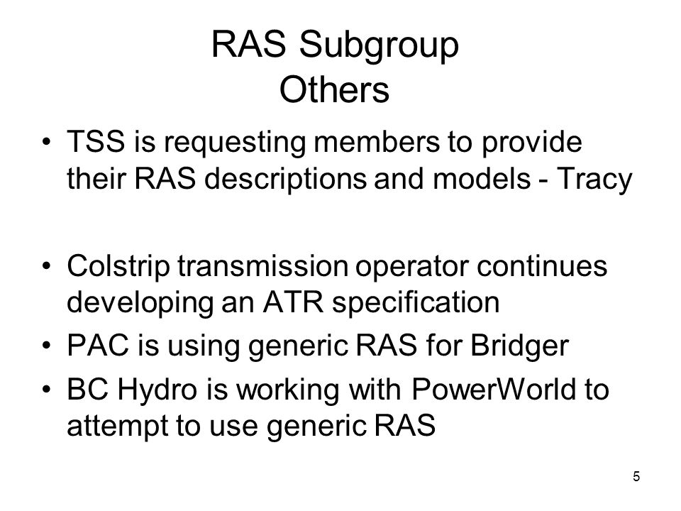 5 RAS Subgroup Others TSS is requesting members to provide their RAS descriptions and models - Tracy Colstrip transmission operator continues developing an ATR specification PAC is using generic RAS for Bridger BC Hydro is working with PowerWorld to attempt to use generic RAS