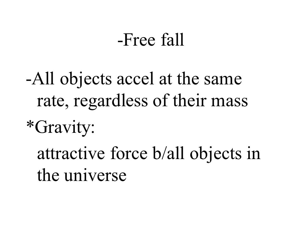 -Free fall -All objects accel at the same rate, regardless of their mass *Gravity: attractive force b/all objects in the universe