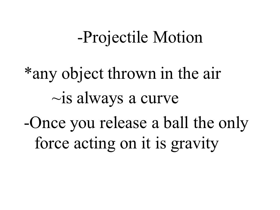 -Projectile Motion *any object thrown in the air ~is always a curve -Once you release a ball the only force acting on it is gravity