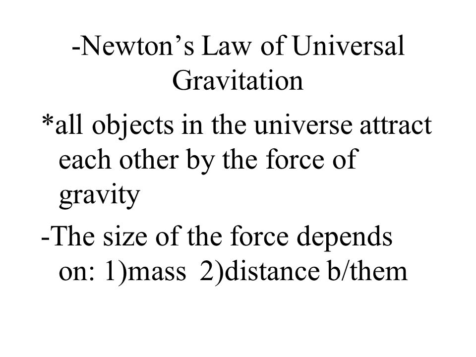 -Newton's Law of Universal Gravitation *all objects in the universe attract each other by the force of gravity -The size of the force depends on: 1)ma