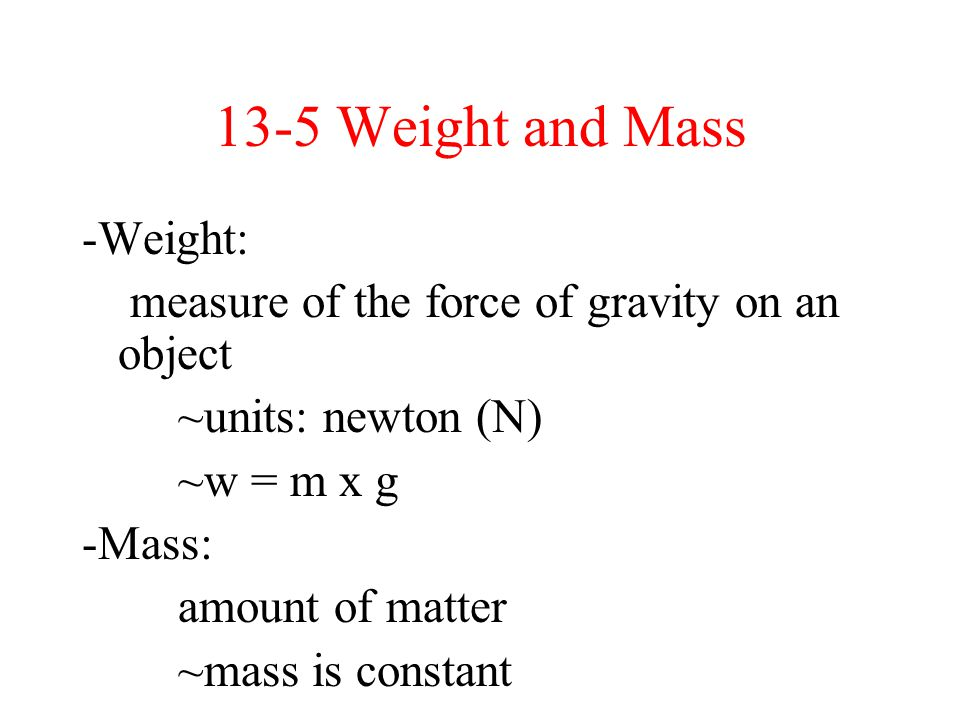 13-5 Weight and Mass -Weight: measure of the force of gravity on an object ~units: newton (N) ~w = m x g -Mass: amount of matter ~mass is constant