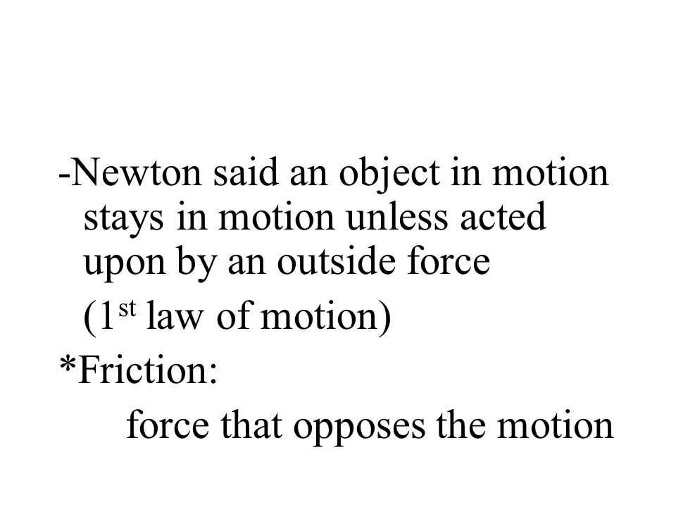 -Newton said an object in motion stays in motion unless acted upon by an outside force (1 st law of motion) *Friction: force that opposes the motion