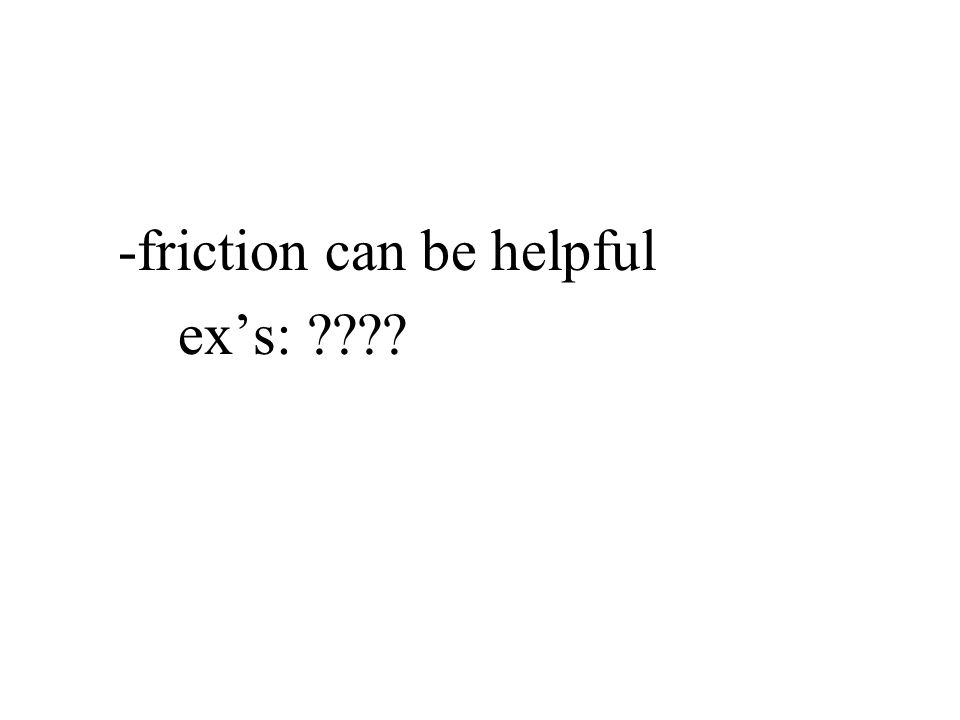 -friction can be helpful ex's: ????