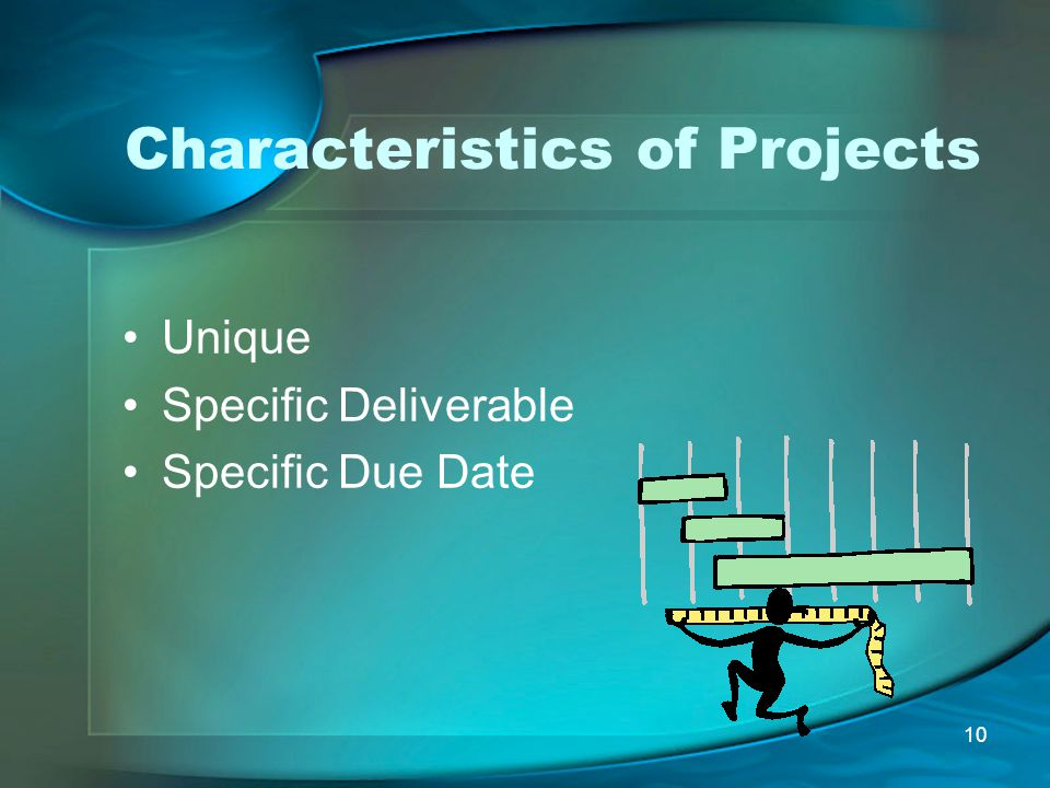 10 Characteristics of Projects Unique Specific Deliverable Specific Due Date